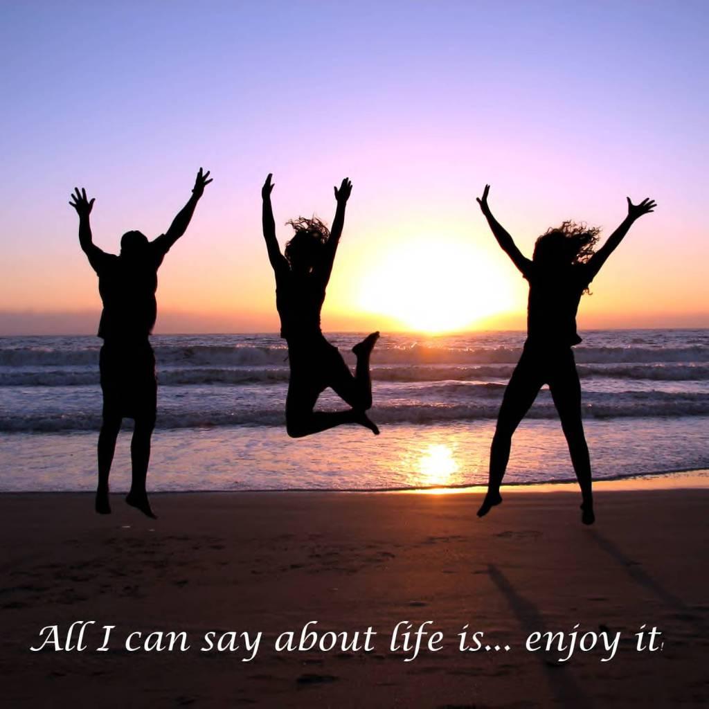 Life is easier enjoy it